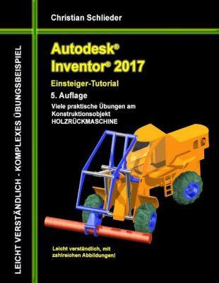 Autodesk Inventor 2017 - Einsteiger-Tutorial Holzrückmaschine, Christian Schlieder