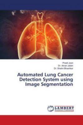 Automated Lung Cancer Detection System using Image Segmentation, Preeti Joon, Aman Jatain, Shalini Bhashkar