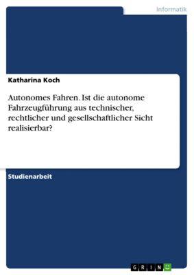 Autonomes Fahren. Ist die autonome Fahrzeugführung aus technischer, rechtlicher und gesellschaftlicher Sicht realisierbar?, Katharina Koch