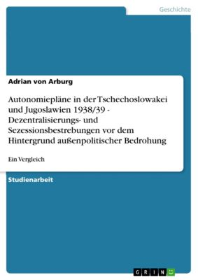 Autonomiepläne in der Tschechoslowakei und Jugoslawien 1938/39  -  Dezentralisierungs- und Sezessionsbestrebungen vor dem Hintergrund außenpolitischer Bedrohung, Adrian von Arburg