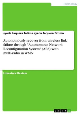 Autonomously recover from wireless link failure through Autonomous Network Reconfiguration System (ARS) with multi-radio in WMN, syeda faquera fatima syeda faquera fatima