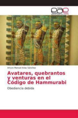 Avatares, quebrantos y venturas en el Código de Hammurabi, Arturo Manuel Arias Sánchez