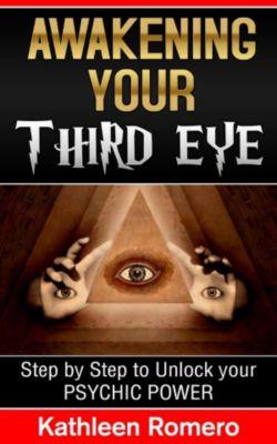 Awakening Your Third Eye: Step by Step to Unlock your Psychic Power, Kathleen Romero