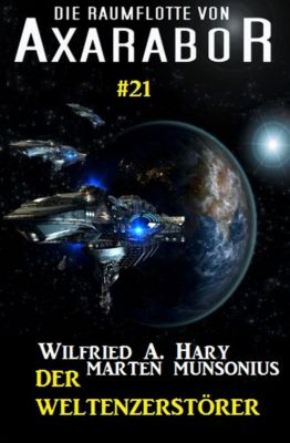 Axarabor: Die Raumflotte von Axarabor #21 - Der Weltenzerstörer, Marten Munsonius, Wilfried A. Hary
