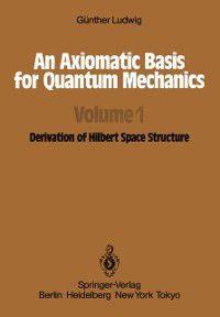 Axiomatic Basis for Quantum Mechanics, G. Ludwig