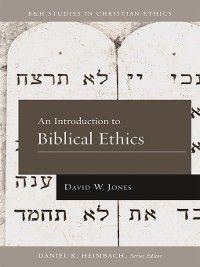 B&H Studies in Christian Ethics: An Introduction to Biblical Ethics, David W. Jones