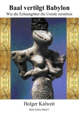 Baal vertilgt Babylon Wie die Echsengötter die Urerde zerstören, Holger Kalweit