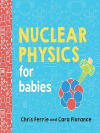 Baby University: Nuclear Physics for Babies, Chris Ferrie, Cara Florance