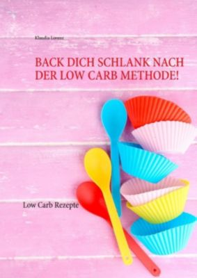 Back dich schlank nach der Low Carb Methode!, Klaudia Lorenz