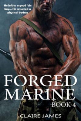 Bad Boy Military Alpha Hero Marine Romance Series: Forged Marine (Bad Boy Military Alpha Hero Marine Romance Series, #4), Claire James