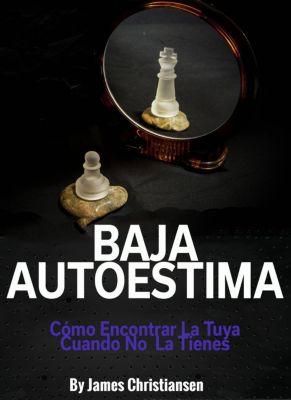 Baja Autoestima: Cómo Encontrar La Tuya Cuando No La Tienes., James Christiansen