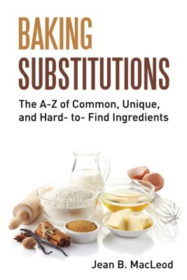 Baking Substitutions: The A-Z of Common, Unique, and Hard- to- Find Ingredients, Jean B. MacLeod