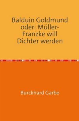 Balduin Goldmund oder: Müller-Franzke will Dichter werden - Burckhard Garbe |