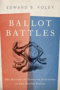 Ballot Battles: The History of Disputed Elections in the United States, Edward Foley