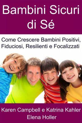 Bambini Sicuri di Sé - Come Crescere Bambini Positivi, Fiduciosi, Resilienti e Focalizzati, Karen Campbell
