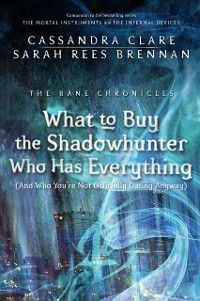 Bane Chronicles 8: What to Buy the Shadowhunter Who Has Everything (And Who You're Not Officially Dating Anyway), Cassandra Clare, Sarah Rees Brennan