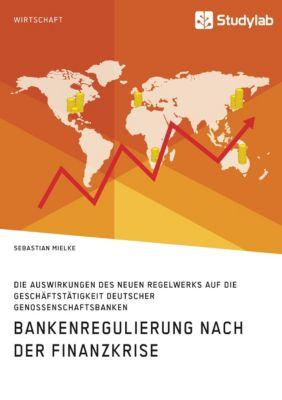 Bankenregulierung nach der Finanzkrise. Die Auswirkungen des neuen Regelwerks auf die Geschäftstätigkeit deutscher Genos, Sebastian Mielke