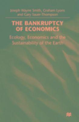Bankruptcy of Economics: Ecology, Economics and the Sustainability of the Earth, Graham Lyons, Joseph Wayne Smith, Gary Sauer-Thompson