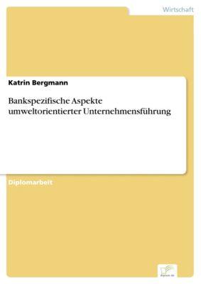 Bankspezifische Aspekte umweltorientierter Unternehmensführung, Katrin Bergmann