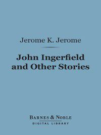 Barnes & Noble Digital Library: John Ingerfield and Other Stories, Jerome K. Jerome