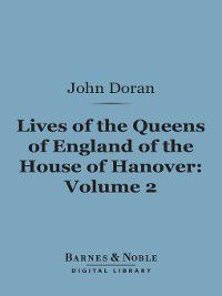 Barnes & Noble Digital Library: Lives of the Queens of England of the House of Hanover, Volume 2, John Doran