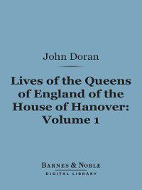 Barnes & Noble Digital Library: Lives of the Queens of England of the House of Hanover, Volume 1, John Doran