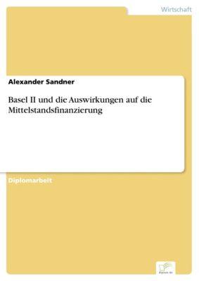 Basel II und die Auswirkungen auf die Mittelstandsfinanzierung, Alexander Sandner
