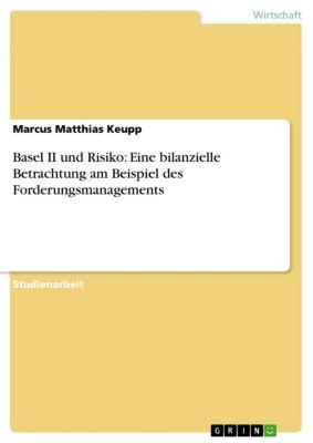Basel II und Risiko: Eine bilanzielle Betrachtung am Beispiel des Forderungsmanagements, Marcus Matthias Keupp