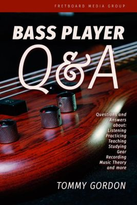 Bass Player Q&A: Questions and Answers about Listening, Practicing, Teaching, Studying, Gear, Recording, Music Theory, and More, Tommy Gordon