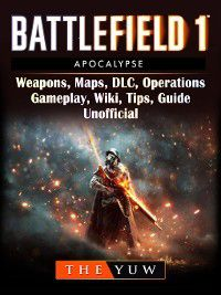 Battlefield 1 Apocalypse, Weapons, Maps, DLC, Operations, Gameplay, Wiki, Tips, Guide Unofficial, The Yuw