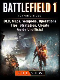 Battlefield 1 Turning Tides, DLC, Maps, Weapons, Operations, Tips, Strategies, Cheats, Guide Unofficial, The Yuw