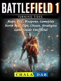 Battlefield 1 Turning Tides, Maps, DLC, Weapons, Gameplay, North Sea, Tips, Cheats, Strategies, Game Guide Unofficial, Chala Dar