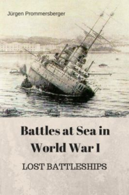 Battles at Sea in World  War I  -  LOST BATTLESHIPS, Jürgen Prommersberger