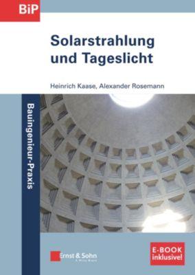 Bauingenieur-Praxis: Solarstrahlung und Tageslicht, Alexander Rosemann, Heinrich Kaase