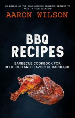 BBQ Recipes: Barbecue Cookbook For Delicious And Flavorful Barbeque, Aaron Wilson