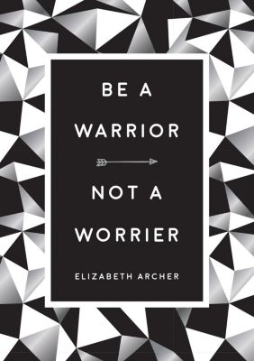 Be a Warrior, Not a Worrier, Elizabeth Archer