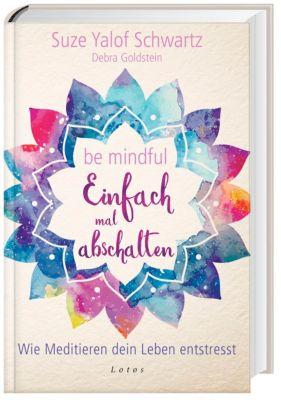 Be mindful - Einfach mal abschalten, Suze Yalof Schwartz, Debra Goldstein
