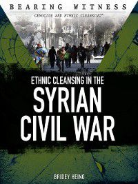Bearing Witness: Genocide and Ethnic Cleansing: Ethnic Cleansing in the Syrian Civil War, Bridey Heing