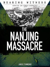 Bearing Witness: Genocide and Ethnic Cleansing: The Nanjing Massacre, Angie Timmons