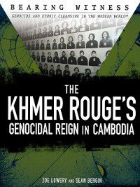 Bearing Witness: Genocide and Ethnic Cleansing: The Khmer Rouge's Genocidal Reign in Cambodia, Sean Bergin, Zoe Lowery