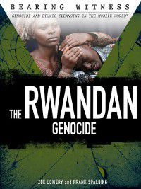 Bearing Witness: Genocide and Ethnic Cleansing: The Rwandan Genocide, Frank Spalding, Zoe Lowery