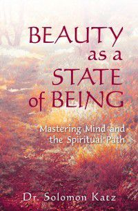 Beauty as a State of Being: Mastering Mind and the Spiritual Path, Solomon Katz