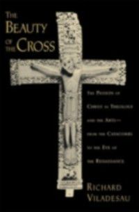 Beauty of the Cross: The Passion of Christ in Theology and the Arts from the Catacombs to the Eve of the Renaissance, Richard Viladesau