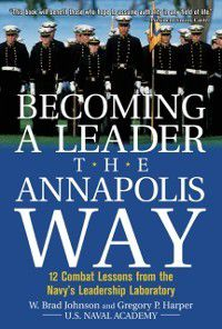 Becoming a Leader the Annapolis Way, W. Brad Johnson, Gregory P. Harper