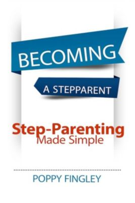 Becoming A Stepparent: Step-parenting Made Simple, Poppy Fingley