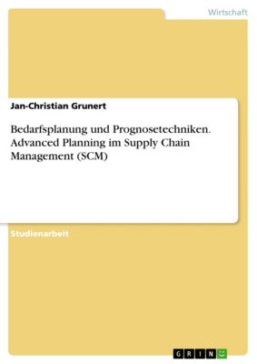 Bedarfsplanung und Prognosetechniken. Advanced Planning im Supply Chain Management (SCM), Jan-Christian Grunert