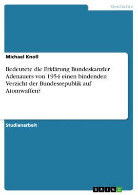 Bedeutete die Erklärung Bundeskanzler Adenauers von 1954 einen bindenden Verzicht der Bundesrepublik auf Atomwaffen?, Michael Knoll