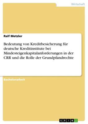 Bedeutung von Kreditbesicherung für deutsche Kreditinstitute bei Mindesteigenkapitalanforderungen in der CRR und die Rolle der Grundpfandrechte, Ralf Metzler