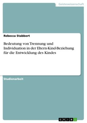 Bedeutung von Trennung und Individuation in der Eltern-Kind-Beziehung für die Entwicklung des Kindes, Rebecca Stabbert