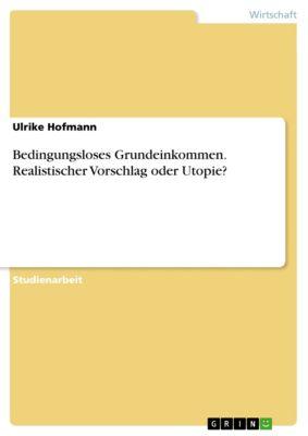 Bedingungsloses Grundeinkommen. Realistischer Vorschlag oder Utopie?, Ulrike Hofmann